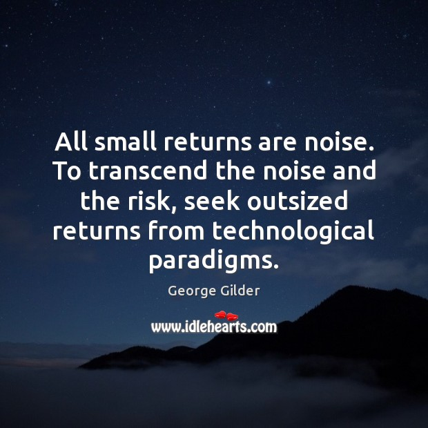 All small returns are noise. To transcend the noise and the risk, George Gilder Picture Quote