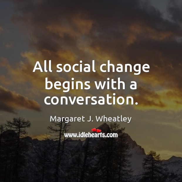 All social change begins with a conversation. Margaret J. Wheatley Picture Quote