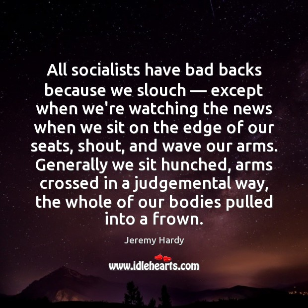 All socialists have bad backs because we slouch — except when we're watching Image