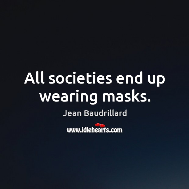 All societies end up wearing masks. Jean Baudrillard Picture Quote