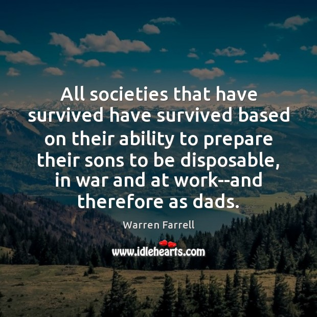 All societies that have survived have survived based on their ability to Warren Farrell Picture Quote