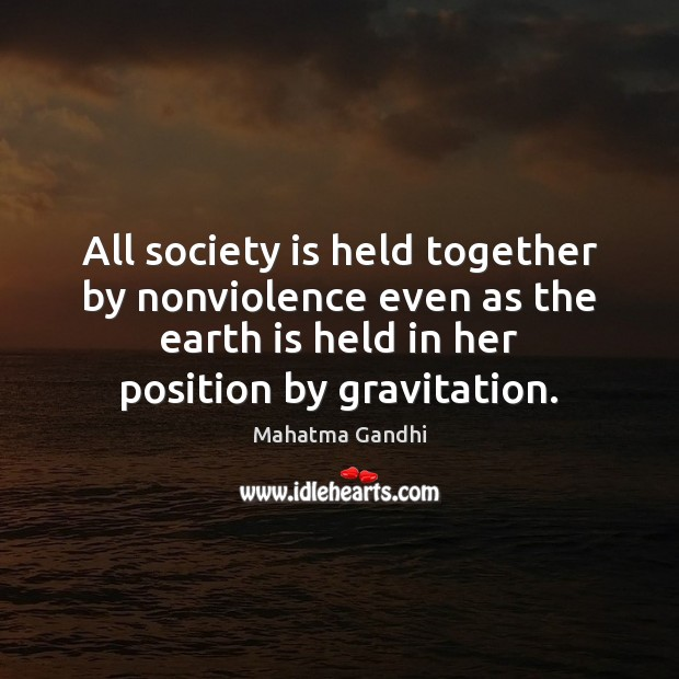 All society is held together by nonviolence even as the earth is Image