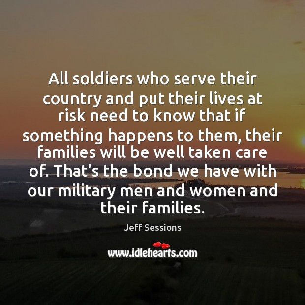 All soldiers who serve their country and put their lives at risk Jeff Sessions Picture Quote