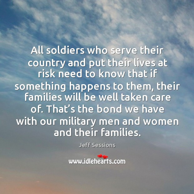 All soldiers who serve their country and put their lives at risk need to know that if something happens to them Jeff Sessions Picture Quote