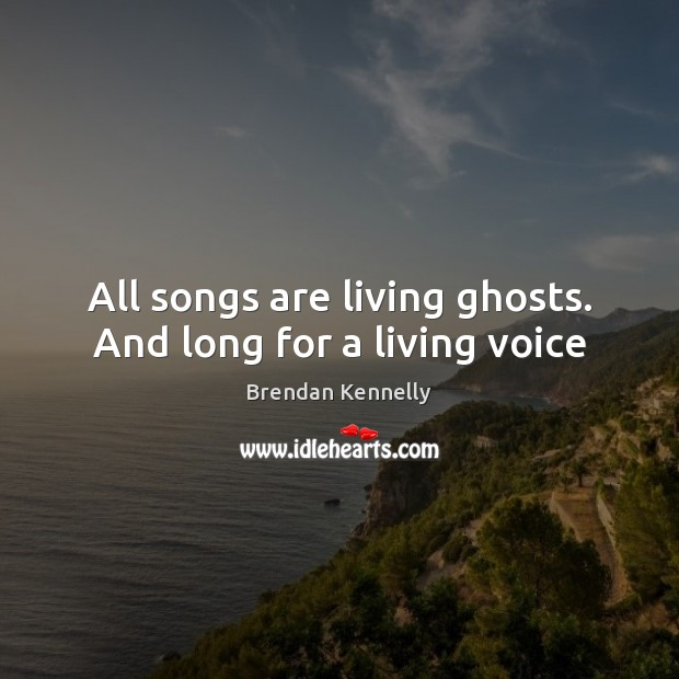 Image, All songs are living ghosts. And long for a living voice