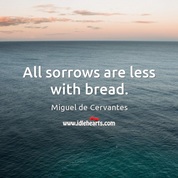 Image, All sorrows are less with bread.