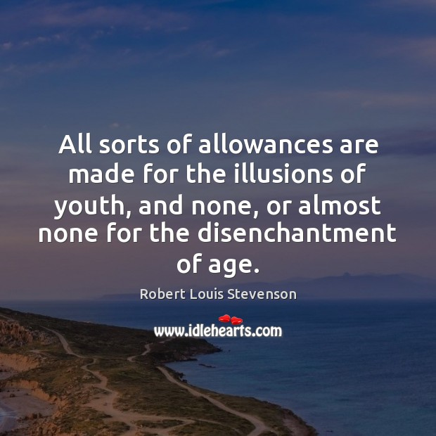 All sorts of allowances are made for the illusions of youth, and Robert Louis Stevenson Picture Quote