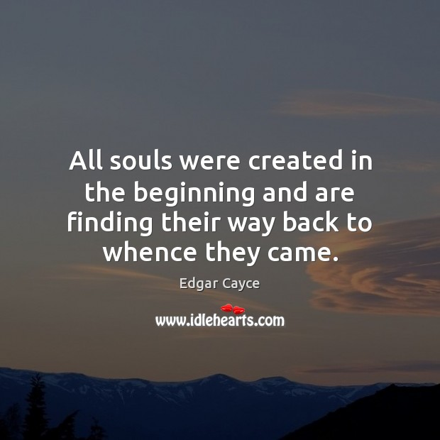 All souls were created in the beginning and are finding their way Edgar Cayce Picture Quote