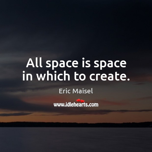 Image, All space is space in which to create.