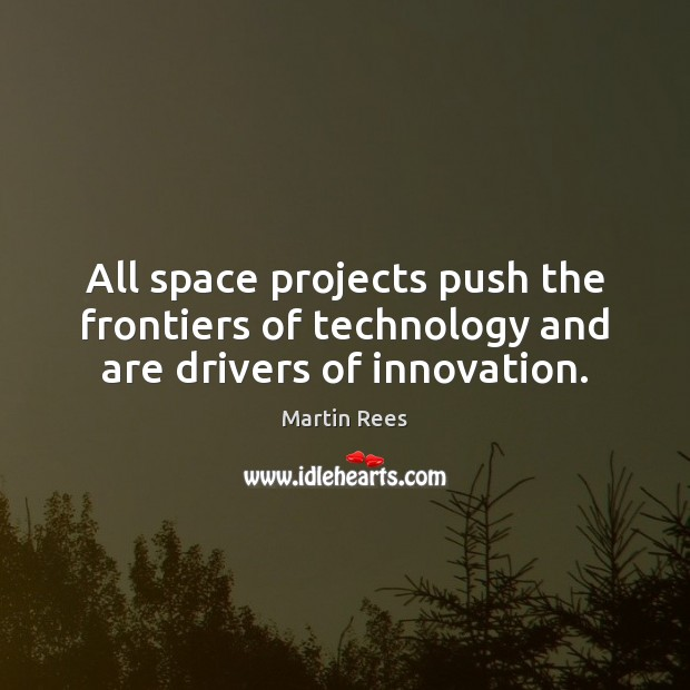 All space projects push the frontiers of technology and are drivers of innovation. Martin Rees Picture Quote