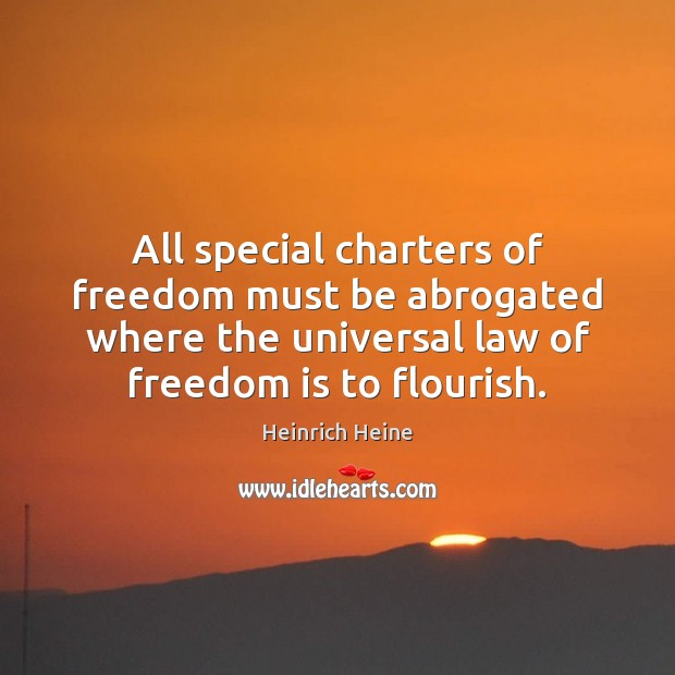 All special charters of freedom must be abrogated where the universal law Heinrich Heine Picture Quote