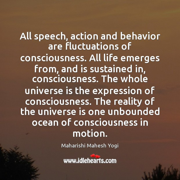 All speech, action and behavior are fluctuations of consciousness. All life emerges Behavior Quotes Image
