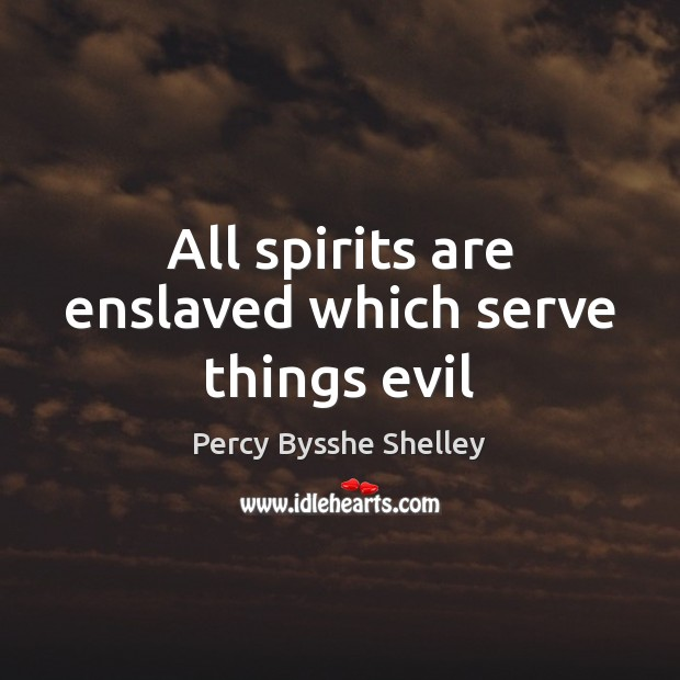 All spirits are enslaved which serve things evil Percy Bysshe Shelley Picture Quote