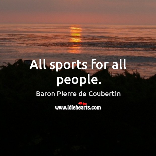 All sports for all people. Baron Pierre de Coubertin Picture Quote