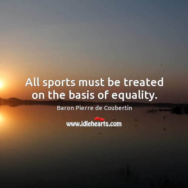All sports must be treated on the basis of equality. Baron Pierre de Coubertin Picture Quote