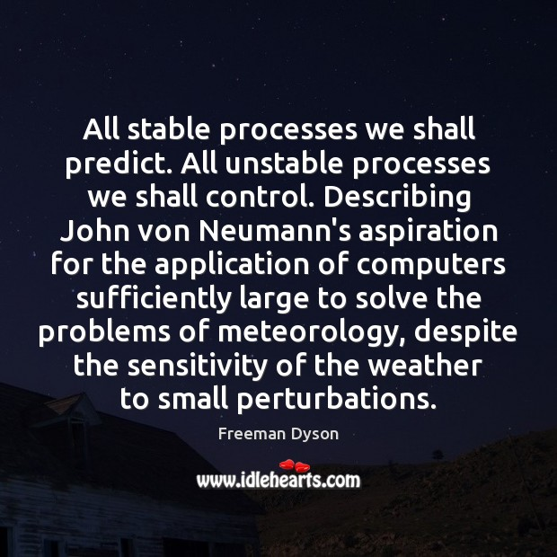 All stable processes we shall predict. All unstable processes we shall control. Freeman Dyson Picture Quote