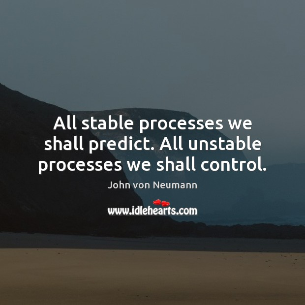All stable processes we shall predict. All unstable processes we shall control. John von Neumann Picture Quote