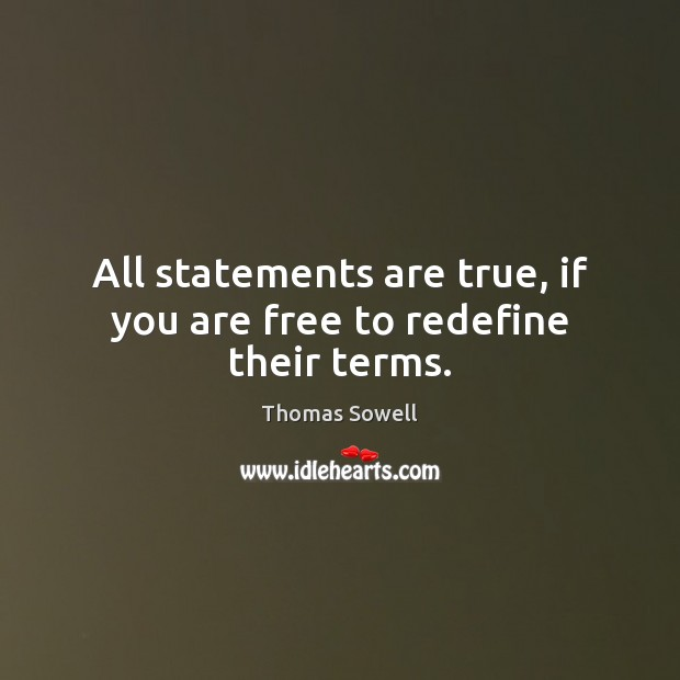 All statements are true, if you are free to redefine their terms. Thomas Sowell Picture Quote