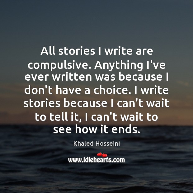 Khaled Hosseini Picture Quote image saying: All stories I write are compulsive. Anything I've ever written was because