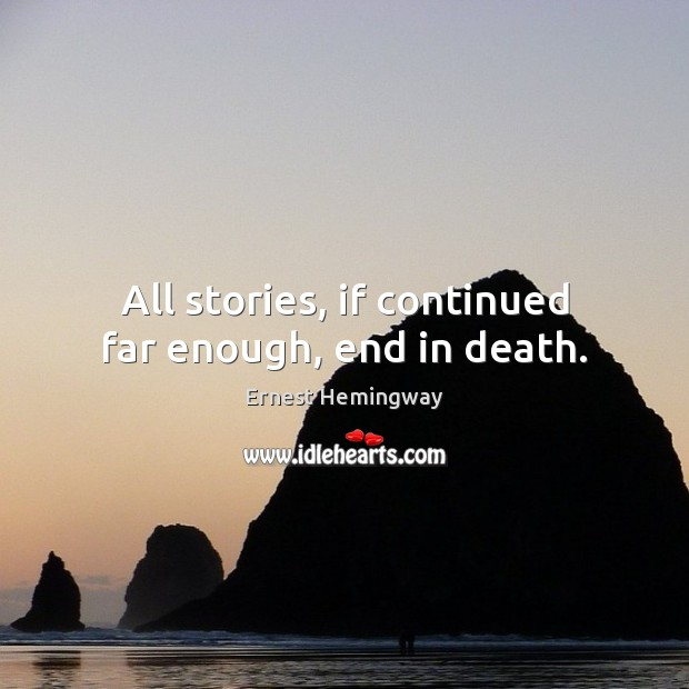 All stories, if continued far enough, end in death. Ernest Hemingway Picture Quote