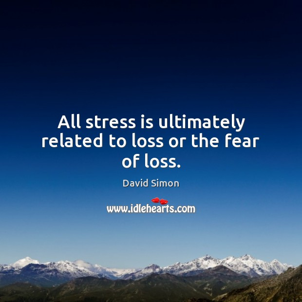 All stress is ultimately related to loss or the fear of loss. Image