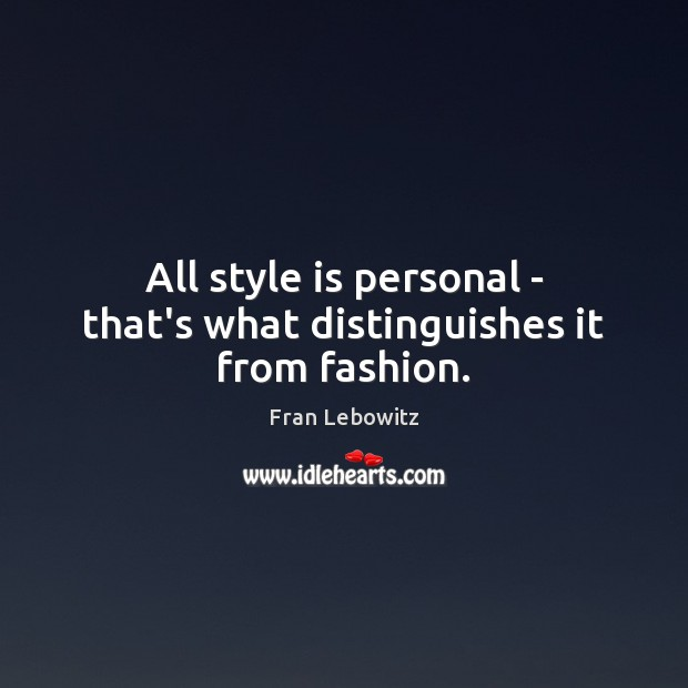 All style is personal – that's what distinguishes it from fashion. Fran Lebowitz Picture Quote