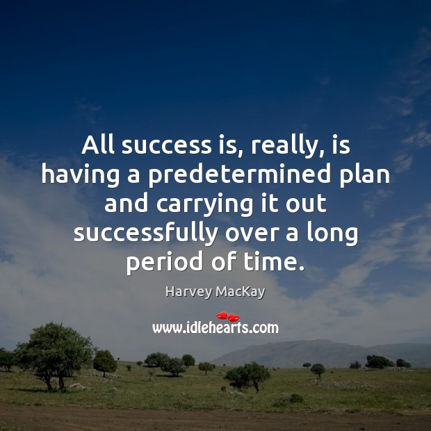 All success is, really, is having a predetermined plan and carrying it Harvey MacKay Picture Quote