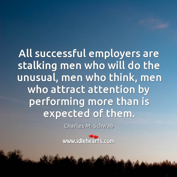 All successful employers are stalking men who will do the unusual, men who think Charles M. Schwab Picture Quote