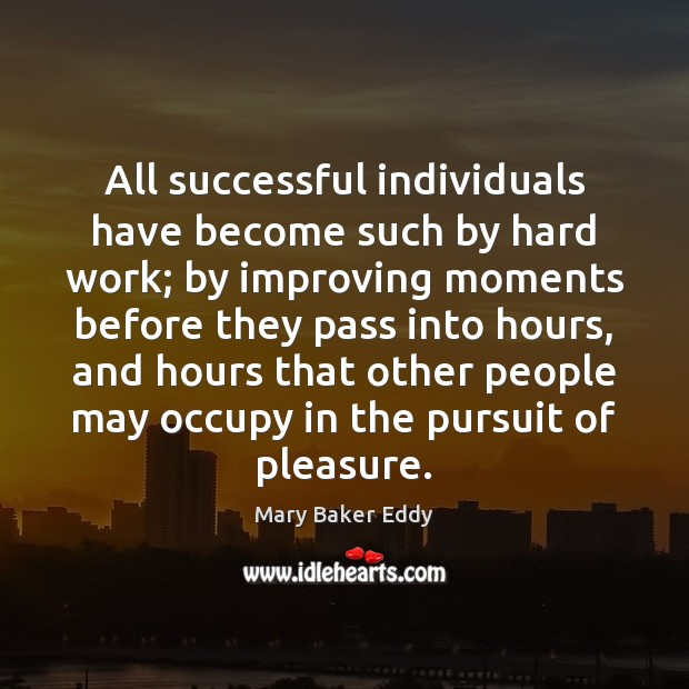 All successful individuals have become such by hard work; by improving moments Mary Baker Eddy Picture Quote