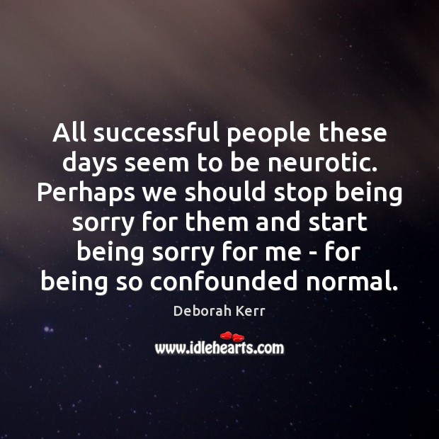 Image, All successful people these days seem to be neurotic. Perhaps we should