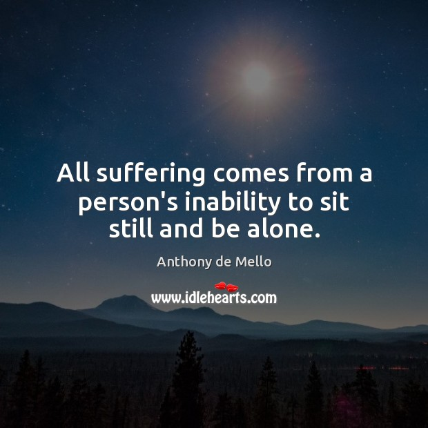 All suffering comes from a person's inability to sit still and be alone. Anthony de Mello Picture Quote