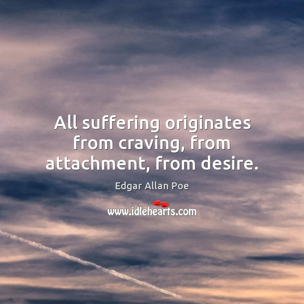 All suffering originates from craving, from attachment, from desire. Image