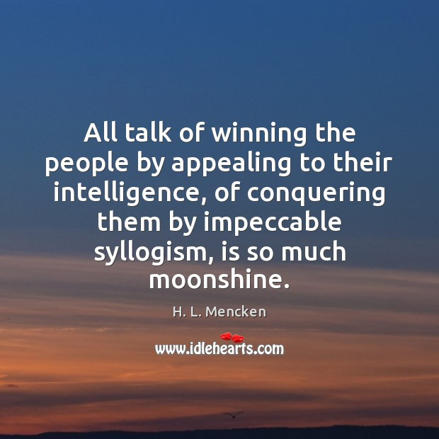 All talk of winning the people by appealing to their intelligence, of H. L. Mencken Picture Quote