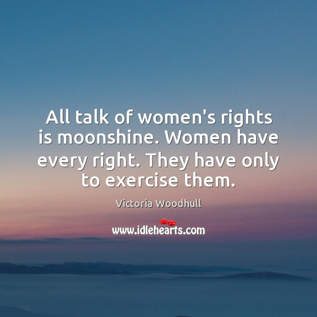 All talk of women's rights is moonshine. Women have every right. They Victoria Woodhull Picture Quote