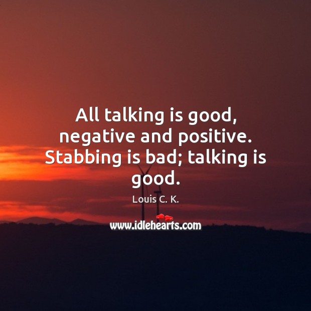 All talking is good, negative and positive. Stabbing is bad; talking is good. Image