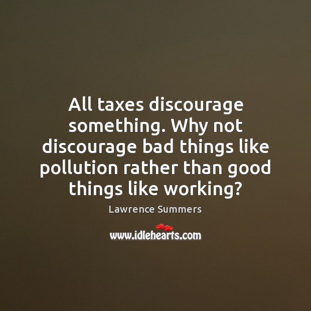 All taxes discourage something. Why not discourage bad things like pollution rather Lawrence Summers Picture Quote