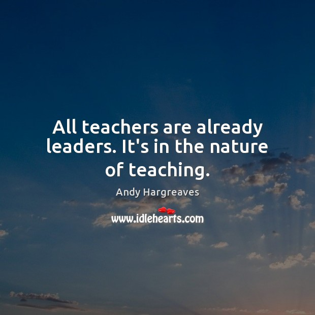 All teachers are already leaders. It's in the nature of teaching. Image