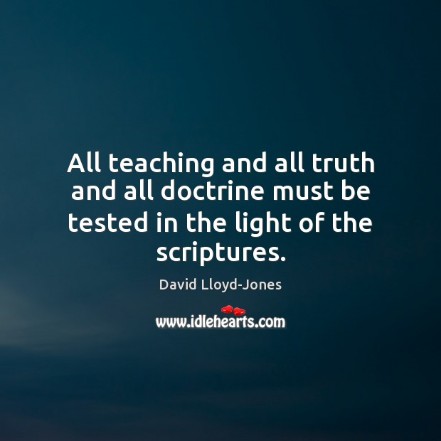 All teaching and all truth and all doctrine must be tested in the light of the scriptures. David Lloyd-Jones Picture Quote