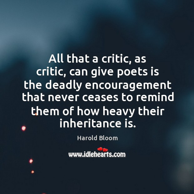 All that a critic, as critic, can give poets is the deadly Harold Bloom Picture Quote