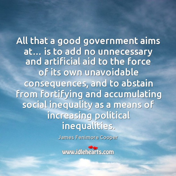 All that a good government aims at… is to add no unnecessary and artificial aid to the force James Fenimore Cooper Picture Quote