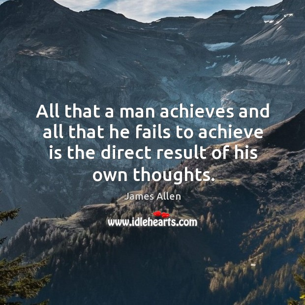 Image, All that a man achieves and all that he fails to achieve is the direct result of his own thoughts.