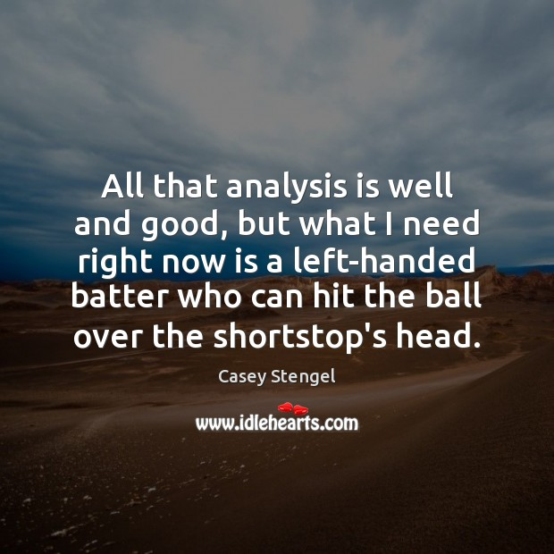 All that analysis is well and good, but what I need right Casey Stengel Picture Quote