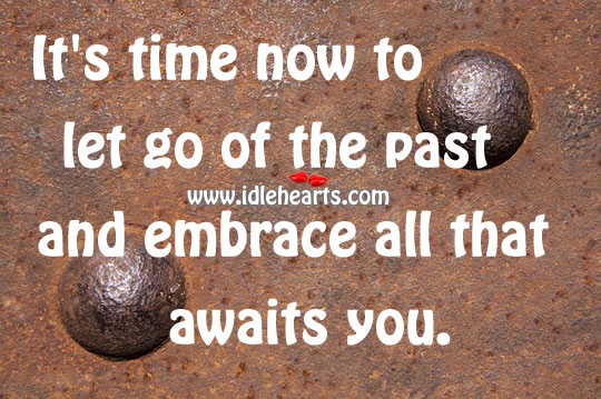 It's Time Now To Let Go Of The Past And Embrace All That Awaits You.
