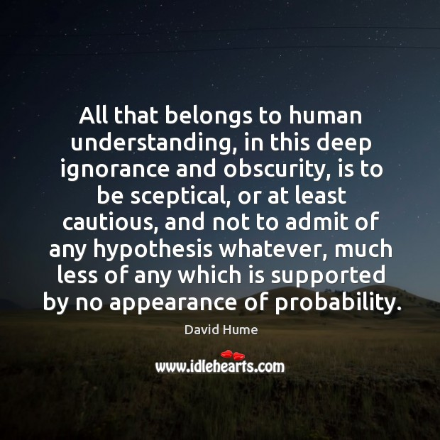 All that belongs to human understanding, in this deep ignorance and obscurity, David Hume Picture Quote