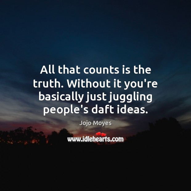 All that counts is the truth. Without it you're basically just juggling Image
