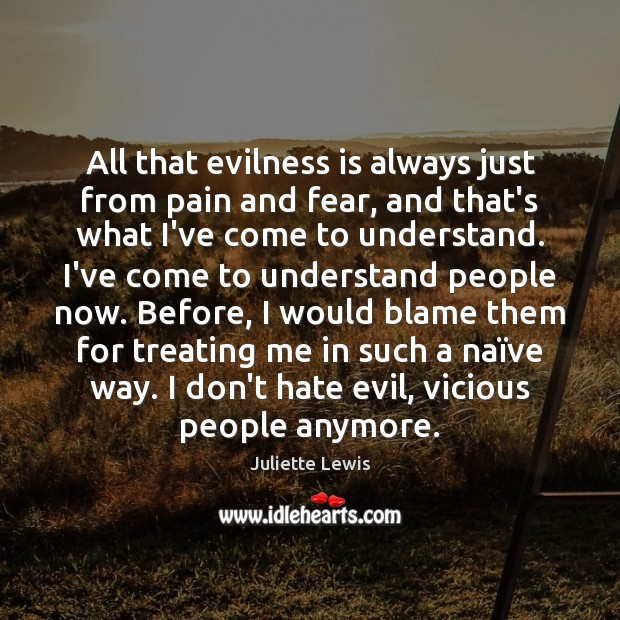 Juliette Lewis Picture Quote image saying: All that evilness is always just from pain and fear, and that's