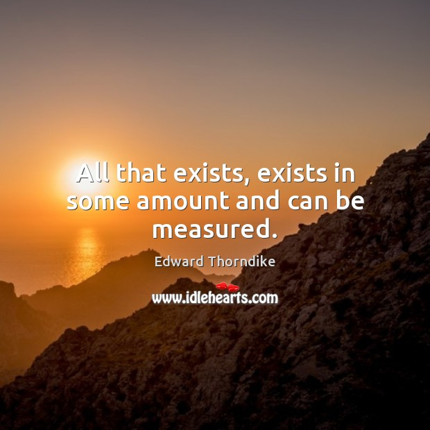 All that exists, exists in some amount and can be measured. Edward Thorndike Picture Quote