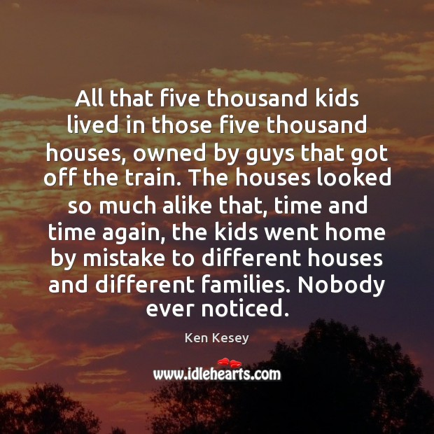All that five thousand kids lived in those five thousand houses, owned Ken Kesey Picture Quote