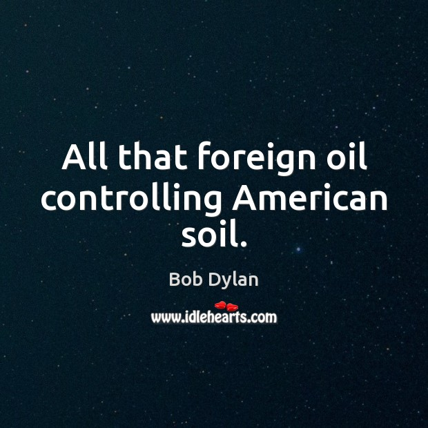 Image, All that foreign oil controlling American soil.