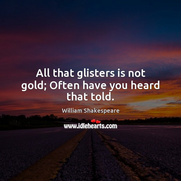 Image, All that glisters is not gold; Often have you heard that told.